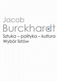 Sztuka - polityka - kultura - Jacob Burckhardt, Ryszard Kasperowicz