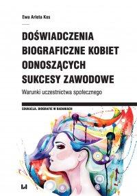 Doświadczenia biograficzne kobiet odnoszących sukcesy zawodowe. Warunki uczestnictwa społecznego - Ewa Arleta Kos