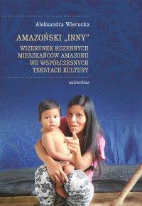 Amazoński Inny. Wizerunek rdzennych mieszkańców Amazonii we współczesnych tekstach kultury - Aleksandra Wierucka
