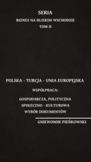 Polska – Turcja – Unia Europejska. Współpraca: gospodarcza, polityczna, społeczno – kulturowa. Wybór dokumentów - Gniewomir Pieńkowski