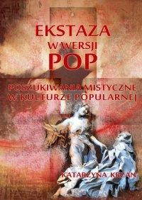 Ekstaza w wersji pop. Poszukiwania mistyczne w kulturze popularnej - Katarzyna Krzan