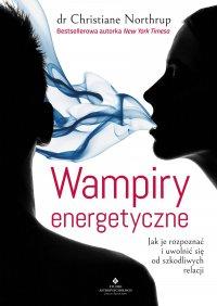 Wampiry energetyczne. Jak je rozpoznać i uwolnić się od szkodliwych relacji - Christiane Northrup