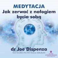 Medytacja - Jak zerwać z nałogiem bycia sobą - Joe Dispenza