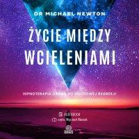 Życie między wcieleniami. Hipnoterapia drogą do duchowej regresji - Michael Newton