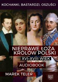 Kochanki, bastardzi, oszuści. Nieprawe łoża królów Polski: XVI–XVIII wiek - Marek Teler