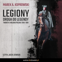 Legiony. Droga do legendy. Tworzyli Wojsko Polskie 1916–1918 - Marek A. Koprowski