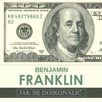 Jak się doskonalić, czyli 13 cnót wg Benjamina Franklina oraz fragmenty z opisu żywota własnego - Benjamin Franklin
