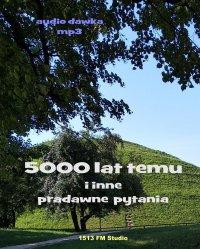 5000 lat temu i inne pradawne pytania - Tomasz Schinesghe