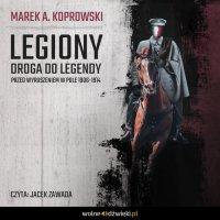 Legiony. Droga do legendy. Przed wyruszeniem w pole 1906-1914 - Marek A. Koprowski