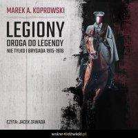 Legiony. Droga do legendy. Nie tylko Pierwsza Brygada - Marek A. Koprowski