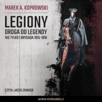 Legiony. Droga do legendy. Nie tylko Pierwsza Brygada 1914-1916 - Marek A. Koprowski