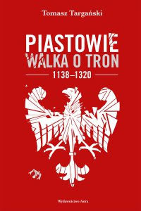 Piastowie. Walka o tron 1138-1320 - Tomasz Targański