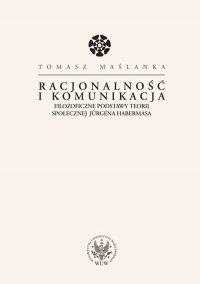 Racjonalność i komunikacja. Filozoficzne podstawy teorii społecznej Jürgena Habermasa - Tomasz Maślanka