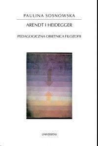 Arendt i Heidegger. Pedagogiczna obietnica filozofii - Paulina Sosnowska