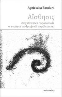 Aisthesis. Zmysłowość i racjonalność w estetyce tradycyjnej i współczesnej - Agnieszka Bandura