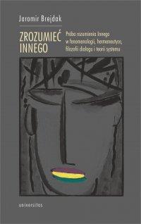 Zrozumieć Innego. Próba rozumienia Innego w fenomenologii, hermeneutyce, filozofii dialogu i teorii systemu - Jaromir Brejdak