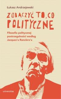 Zobaczyć to, co polityczne. Filozofia politycznej postrzegalności według Jacques'a Rancière'a - Łukasz Andrzejewski