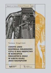 Cogito jako ekspresja cielesności, czyli o roli medycyny w koncepcie Descartes'a oraz w ujęciu kilku jego następców - Tomasz Stegliński.