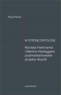 W stronę ontologii. Nicolaia Hartmanna i Martina Heideggera postneokantowskie projekty filozofii - Alicja Pietras