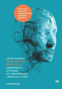 Poprawianie ewolucji. Argumenty etyczne za tworzeniem lepszych ludzi - John Harris, Tomasz Sieczkowski