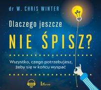 Dlaczego jeszcze nie śpisz? Wszystko, czego potrzebujesz, żeby się w końcu wyspać - W. Chris Winter