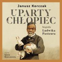 Uparty chłopiec. Biografia Ludwika Pasteura - Janusz Korczak