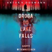 Droga do Lake Falls. Szepty w ciemnościach - Artur K. Dormann