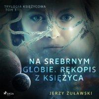 Trylogia księżycowa 1: Na srebrnym globie. Rękopis z Księżyca - Jerzy Żuławski