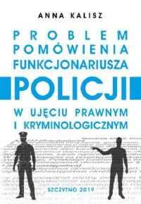 Problem pomówienia funkcjonariusza Policji w ujęciu prawnym i kryminologicznym - Anna Kalisz