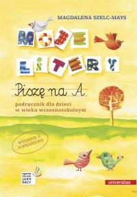Moje litery. Piszę na A. Podręcznik dla dzieci w wieku wczesnoszkolnym. Wyd. II poprawione - Magdalena Szelc-Mays