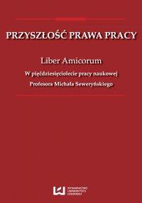 Przyszłość prawa pracy. Liber Amicorum. W pięćdziesięciolecie pracy naukowej Profesora Michała Seweryńskiego - Zbigniew Hajn