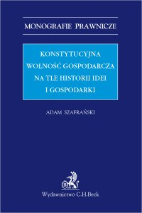 Konstytucyjna wolność gospodarcza na tle historii idei i gospodarki - Adam Szafrański