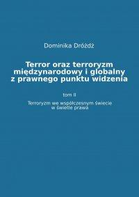 Terror oraz terroryzm międzynarodowy i globalny z  prawnego punktu widzenia. Tom II: Terroryzm we współczesnym świecie w świetle prawa - Dominika Dróżdż