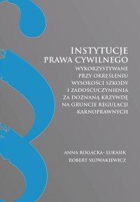Instytucje prawa cywilnego wykorzystywane przy określeniu wysokości szkody i zadośćuczynienia za doznaną krzywdę na gruncie regulacji karnoprawnych - Anna Rogacka-Łukasik