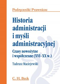 Historia administracji i myśli administracyjnej. Czasy nowożytne i współczesne (XVI - XX w.) - Tadeusz Maciejewski