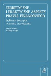 Teoretyczne i praktyczne aspekty prawa finansowego. Problemy koncepcje wyzwania i rozwiązania - Andrzej Gorgol