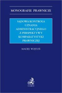 Sądowa kontrola uznania administracyjnego z perspektywy komparatystyki prawniczej - Maciej Wojtuń
