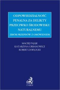 Zbiór przepisów z omówieniem - odpowiedzialność penalna za delikty przeciwko środowisku naturalnemu - Maciej Pająk