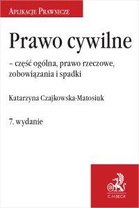 Prawo cywilne – część ogólna prawo rzeczowe zobowiązania i spadki. Wydanie 7 - Katarzyna Czajkowska-Matosiuk