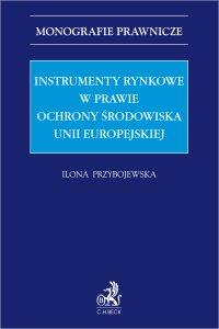 Instrumenty rynkowe w prawie ochrony środowiska Unii Europejskiej - Ilona Przybojewska