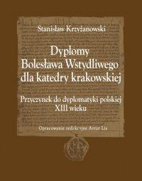 Dyplomy Bolesława Wstydliwego dla katedry krakowskiej. Przyczynek do dyplomatyki polskiej - Stanisław Krzyżanowski