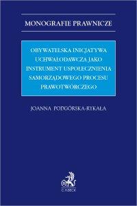 Obywatelska inicjatywa uchwałodawcza jako instrument uspołecznienia samorządowego procesu prawotwórczego - Joanna Podgórska-Rykała