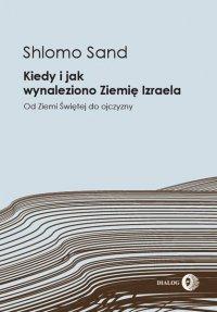 Kiedy i jak wynaleziono Ziemię Izraela. Od Ziemi Świętej do ojczyzny - Shlomo Sand