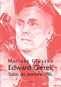 Edward Gierek. Szkic do portretu PRL - Mariusz Głuszko