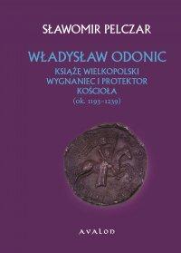 Władysław Odonic. Książę wielkopolski, wygnaniec i protektor Kościoła (ok. 1193-1239) - Sławomir Pelczar