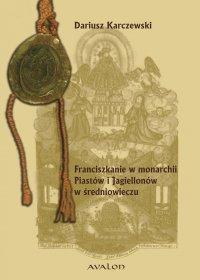 Franciszkanie w monarchii Piastów i Jagiellonów w średniowieczu - Dariusz Karczewski
