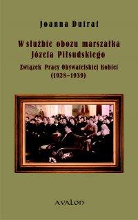 W służbie obozu marszałka Józefa Piłsudskiego. Związek Pracy Obywatelskiej Kobiet (1928-1939) - Joanna Dufrat