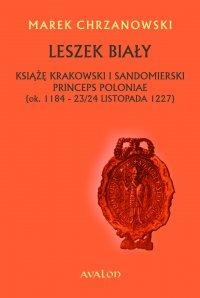 Leszek Biały. Książę krakowski i sandomierski, princeps Poloniae (ok. 1184 - 23/24 listopada 1227) - Marek Chrzanowski