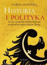 Historia i polityka. Teoria i praktyka mediewistyki na przykładzie badań dziejów Śląska - Marek Cetwiński