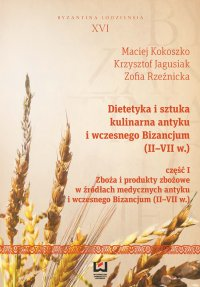 Dietetyka i sztuka kulinarna antyku i wczesnego Bizancjum (II–VII w.). Część 1. Zboża i produkty zbożowe w źródłach medycznych antyku i wczesnego Bizancjum (II-VII w.) - Maciej Kokoszko